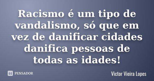 10 Frases Que Você Deveria Adotar Como Lema No Dia A Dia: Racismo é Um Tipo De Vandalismo, Só... Victor Vieira Lopes