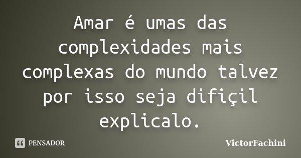 Amar é umas das complexidades mais complexas do mundo talvez por isso seja difiçil explicalo.... Frase de victorfachini.