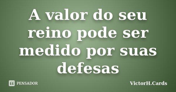 A valor do seu reino pode ser medido por suas defesas... Frase de VictorH.Cards.
