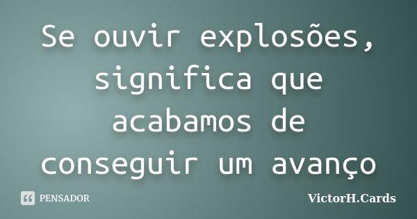 Se ouvir explosões, significa que acabamos de conseguir um avanço... Frase de VictorH.Cards.