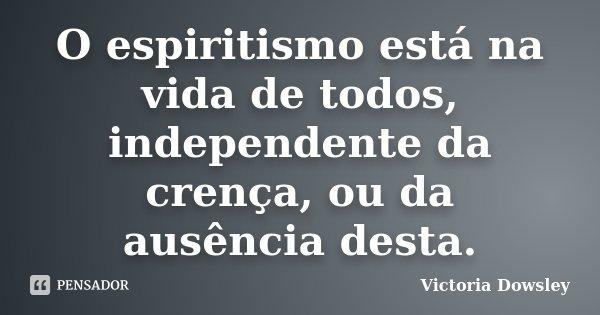O espiritismo está na vida de todos, independente da crença, ou da ausência desta.... Frase de Victoria Dowsley.