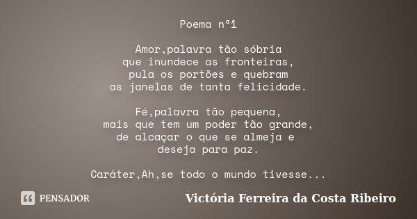 Poema nª1 Amor,palavra tão sóbria que inundece as fronteiras, pula os portões e quebram as janelas de tanta felicidade. Fé,palavra tão pequena, mais que tem um ... Frase de Victória Ferreira da Costa Ribeiro.