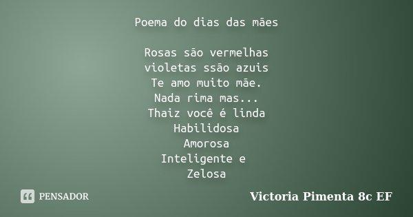 Poema do dias das mães Rosas são vermelhas violetas ssão azuis Te amo muito mãe. Nada rima mas... Thaiz você é linda Habilidosa Amorosa Inteligente e Zelosa... Frase de Victoria Pimenta 8c EF.