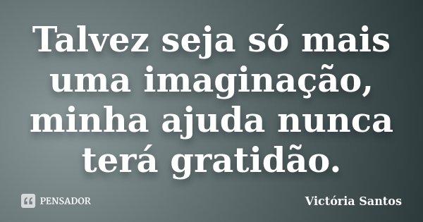 Talvez seja só mais uma imaginação, minha ajuda nunca terá gratidão.... Frase de Victória Santos.