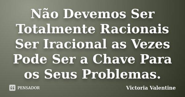 Não Devemos Ser Totalmente Racionais Ser Iracional as Vezes Pode Ser a Chave Para os Seus Problemas.... Frase de Victoria Valentine.