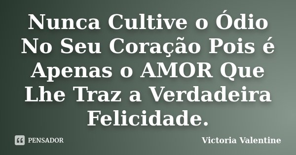 Nunca Cultive o Ódio No Seu Coração Pois é Apenas o AMOR Que Lhe Traz a Verdadeira Felicidade.... Frase de Victoria Valentine.