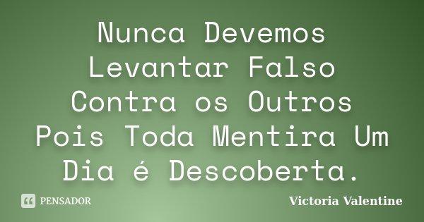 Nunca Devemos Levantar Falso Contra os Outros Pois Toda Mentira Um Dia é Descoberta.... Frase de Victoria Valentine.
