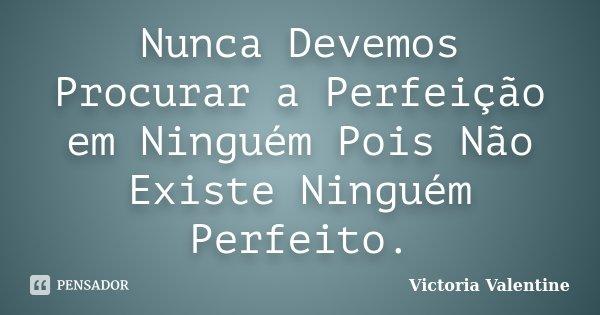 Nunca Devemos Procurar a Perfeição em Ninguém Pois Não Existe Ninguém Perfeito.... Frase de Victoria Valentine.