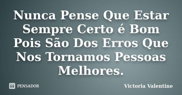 Nunca Pense Que Estar Sempre Certo é Bom Pois São Dos Erros Que Nos Tornamos Pessoas Melhores.... Frase de Victoria Valentine.