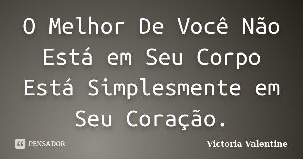 O Melhor De Você Não Está em Seu Corpo Está Simplesmente em Seu Coração.... Frase de Victoria Valentine.