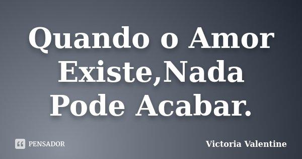 Quando o Amor Existe,Nada Pode Acabar.... Frase de Victoria Valentine.