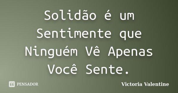 Solidão é um Sentimente que Ninguém Vê Apenas Você Sente.... Frase de Victoria Valentine.