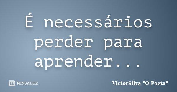 É necessários perder para aprender...... Frase de VictorSilva