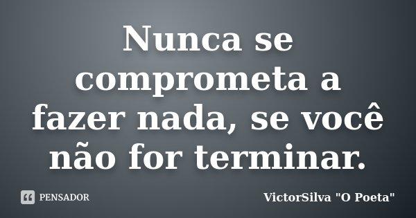 Nunca se comprometa a fazer nada, se você não for terminar.... Frase de VictorSilva