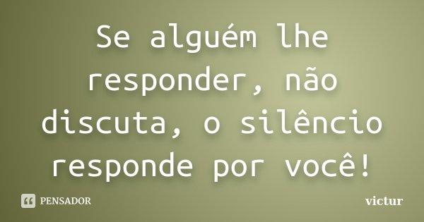 Se alguém lhe responder, não discuta, o silêncio responde por você!... Frase de victur.