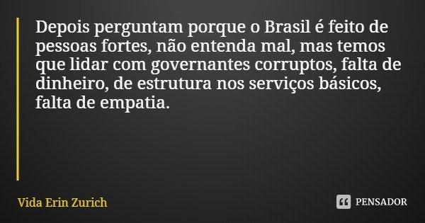Depois perguntam porque o Brasil é feito de pessoas fortes, não entenda mal, mas temos que lidar com governantes corruptos, falta de dinheiro, de estrutura nos ... Frase de Vida Erin Zurich.