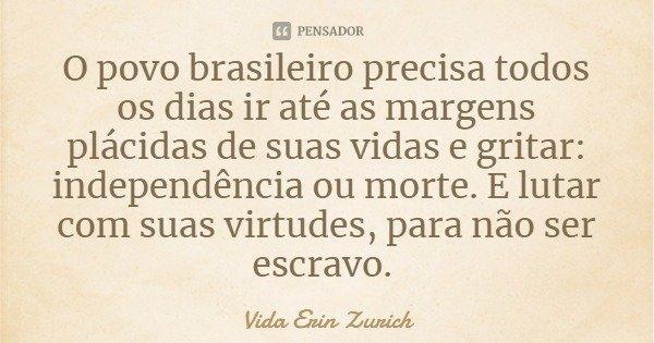 O povo brasileiro precisa todos os dias ir até as margens plácidas de suas vidas e gritar: independência ou morte. E lutar com suas virtudes, para não ser escra... Frase de Vida Erin Zurich.