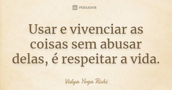 Usar e vivenciar as coisas sem abusar delas, é respeitar a vida.... Frase de Vidya Yoga Rishi.