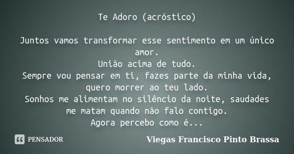 Te Adoro (acróstico) Juntos vamos transformar esse sentimento em um único amor. União acima de tudo Sempre vou pensar em ti, fazes parte da minha vida, quero mo... Frase de Viegas Francisco Pinto Brassa.