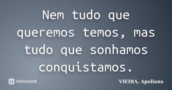 Nem tudo que queremos temos, mas tudo que sonhamos conquistamos.... Frase de VIEIRA, Apoliana.