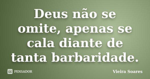 Deus não se omite, apenas se cala diante de tanta barbaridade.... Frase de Vieira Soares.