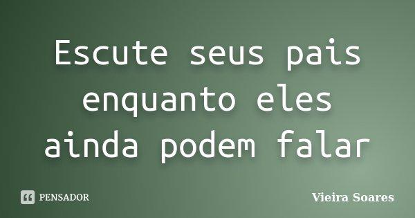 Escute seus pais enquanto eles ainda podem falar... Frase de Vieira Soares.