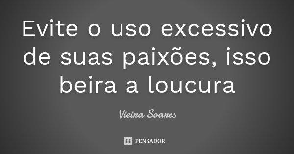 Evite o uso excessivo de suas paixões, isso beira a loucura... Frase de Vieira Soares.