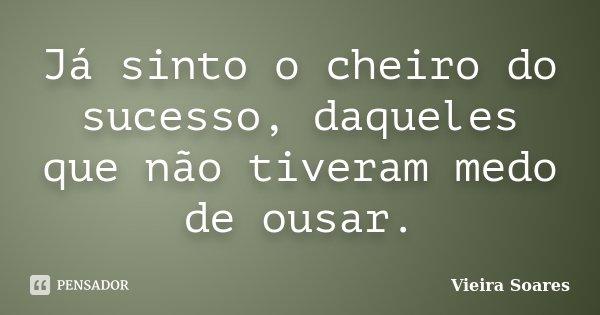 Já sinto o cheiro do sucesso, daqueles que não tiveram medo de ousar.... Frase de Vieira Soares.