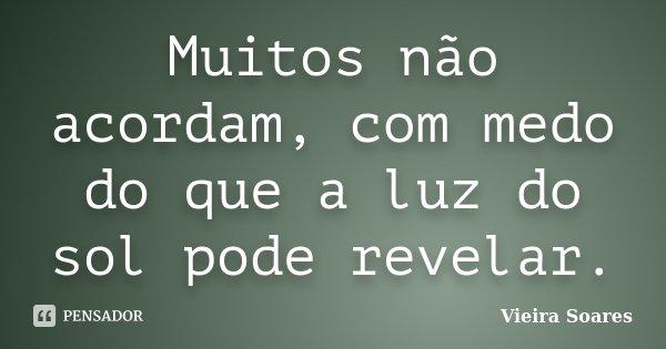 Muitos não acordam, com medo do que a luz do sol pode revelar.... Frase de Vieira Soares.