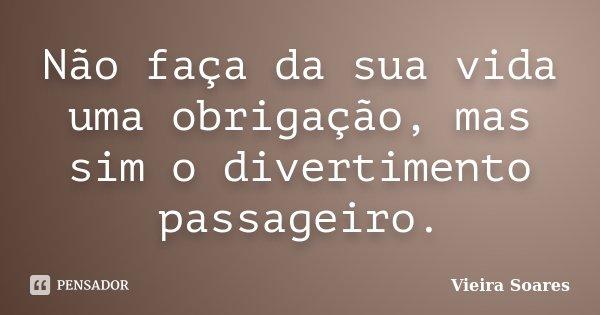 Não faça da sua vida uma obrigação, mas sim o divertimento passageiro.... Frase de Vieira Soares.