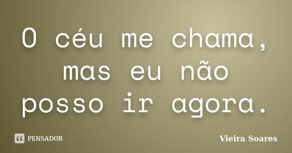 O céu me chama, mas eu não posso ir agora.... Frase de Vieira Soares.