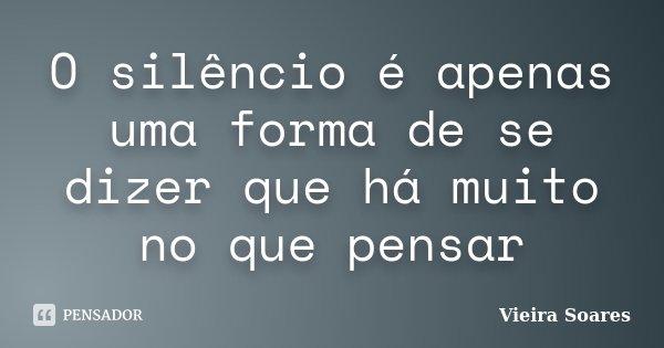 O silêncio é apenas uma forma de se dizer que há muito no que pensar... Frase de Vieira Soares.