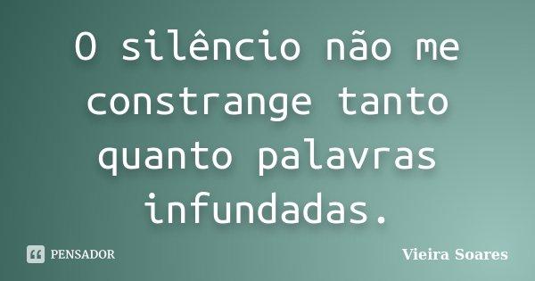 O silêncio não me constrange tanto quanto palavras infundadas.... Frase de Vieira Soares.