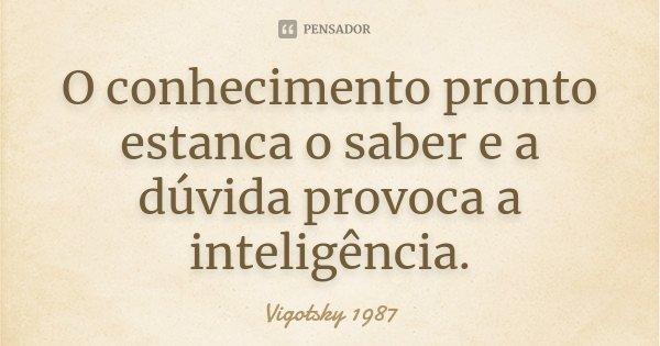 O conhecimento pronto estanca o saber e a dúvida provoca a inteligência.... Frase de Vigotsky 1987.