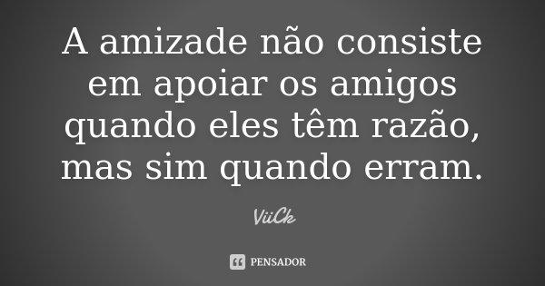 A amizade não consiste em apoiar os amigos quando eles têm razão, mas sim quando erram.... Frase de Viick.
