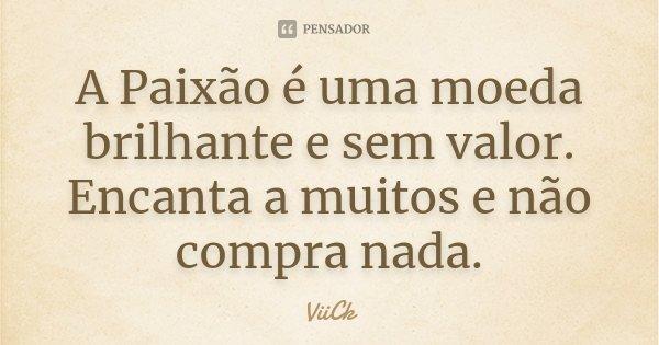A Paixão é uma moeda brilhante e sem valor. Encanta a muitos e não compra nada.... Frase de ViiCk.