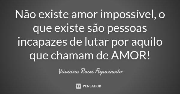 Não existe amor impossível, o que existe são pessoas incapazes de lutar por aquilo que chamam de AMOR!... Frase de Viiviane Rosa Figueiredo.