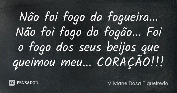 Não foi fogo da fogueira ... Não foi fogo do fogão ... Foi o fogo dos seus beijos que queimou meu... CORAÇÃO!!!... Frase de Viiviane Rosa Figueiredo.