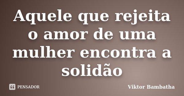 Aquele que rejeita o amor de uma mulher encontra a solidão... Frase de Viktor Bambatha.