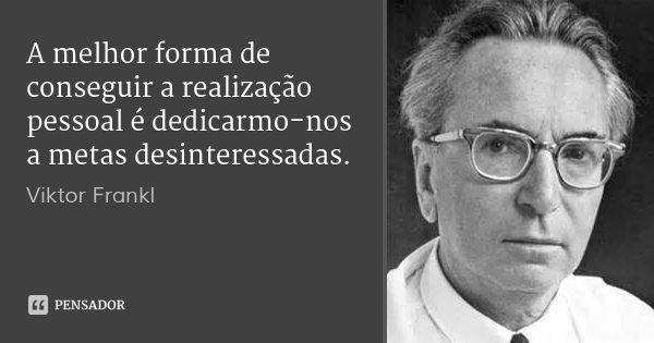A melhor forma de conseguir a realização pessoal é dedicarmo-nos a metas desinteressadas.... Frase de Viktor Frankl.