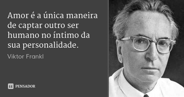Amor é a única maneira de captar outro ser humano no íntimo da sua personalidade.... Frase de Viktor Frankl.
