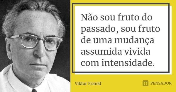 Não sou fruto do passado, sou fruto de uma mudança assumida vivida com intensidade.... Frase de Viktor Frankl.