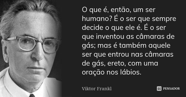 O que é, então, um ser humano? É o ser que sempre decide o que ele é. É o ser que inventou as câmaras de gás; mas é também aquele ser que entrou nas câmaras de ... Frase de Viktor Frankl.