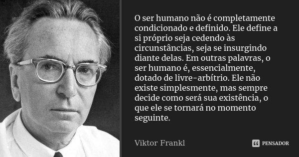 O ser humano não é completamente condicionado e definido. Ele define a si próprio seja cedendo às circunstâncias, seja se insurgindo diante delas. Em outras pal... Frase de Viktor Frankl.