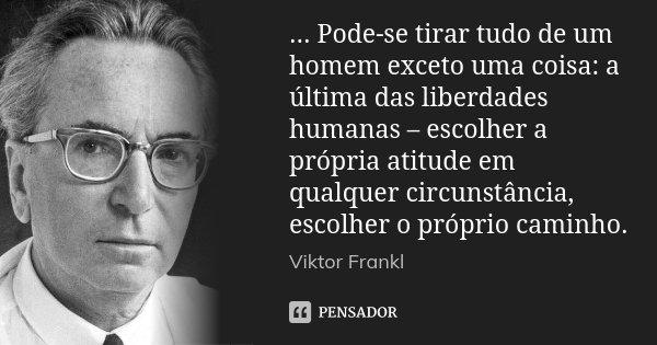 ... Pode-se tirar tudo de um homem exceto uma coisa: a última das liberdades humanas – escolher a própria atitude em qualquer circunstância, escolher o próprio ... Frase de Viktor Frankl.