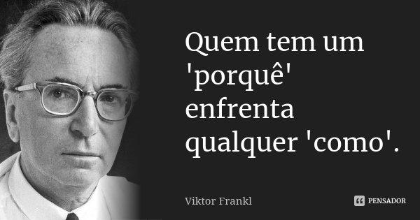 Quem tem um 'porquê' enfrenta qualquer 'como'.... Frase de Viktor Frankl.