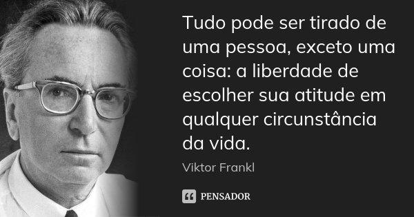 Tudo pode ser tirado de uma pessoa, exceto uma coisa: a liberdade de escolher sua atitude em qualquer circunstância da vida.... Frase de Viktor Frankl.