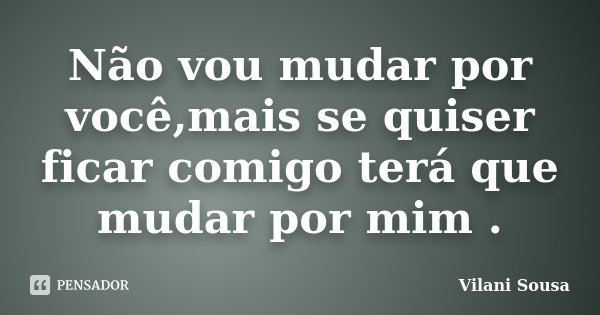 Não vou mudar por você,mais se quiser ficar comigo terá que mudar por mim .... Frase de Vilani Sousa.