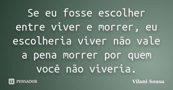 Se eu fosse escolher entre viver e morrer, eu escolheria viver não vale a pena morrer por quem você não viveria.... Frase de Vilani Sousa.
