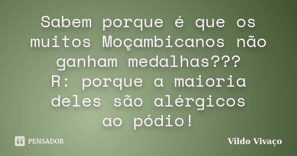 Sabem porque é que os muitos Moçambicanos não ganham medalhas??? R: porque a maioria deles são alérgicos ao pódio!... Frase de Vildo Vivaço.